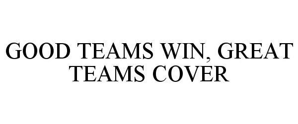Trademark Logo GOOD TEAMS WIN, GREAT TEAMS COVER