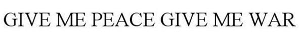 Trademark Logo GIVE ME PEACE GIVE ME WAR