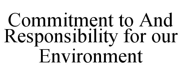 COMMITMENT TO AND RESPONSIBILITY FOR OUR ENVIRONMENT
