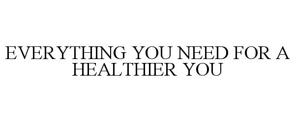 EVERYTHING YOU NEED FOR A HEALTHIER YOU