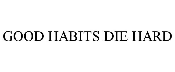 GOOD HABITS DIE HARD