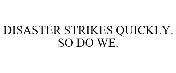 Trademark Logo DISASTER STRIKES QUICKLY. SO DO WE.