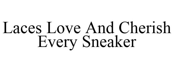 Trademark Logo LACES LOVE AND CHERISH EVERY SNEAKER