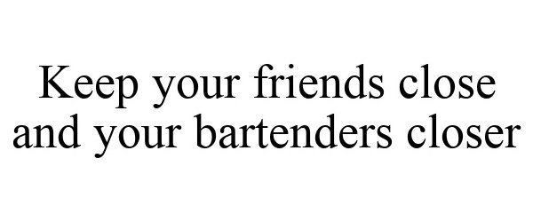 Trademark Logo KEEP YOUR FRIENDS CLOSE AND YOUR BARTENDERS CLOSER