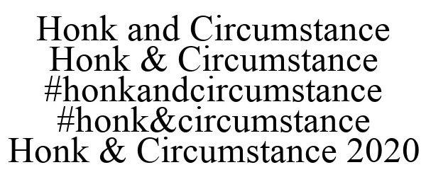Trademark Logo HONK AND CIRCUMSTANCE HONK & CIRCUMSTANCE #HONKANDCIRCUMSTANCE #HONK&CIRCUMSTANCE HONK & CIRCUMSTANCE 2020