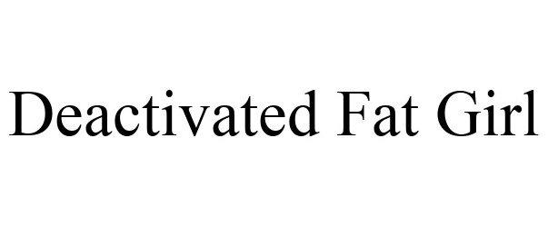 Trademark Logo DEACTIVATED FAT GIRL