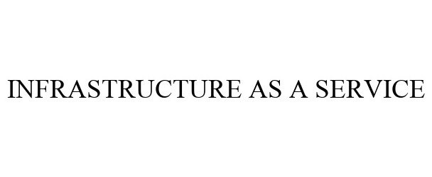 Trademark Logo INFRASTRUCTURE AS A SERVICE