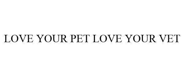 Trademark Logo LOVE YOUR PET LOVE YOUR VET