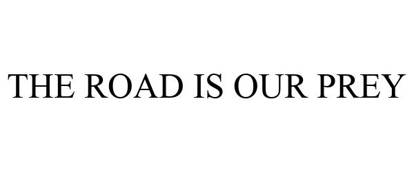 Trademark Logo THE ROAD IS OUR PREY