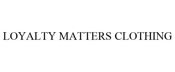 Trademark Logo LOYALTY MATTERS CLOTHING