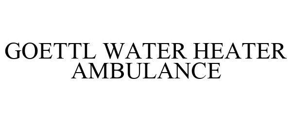 Trademark Logo GOETTL WATER HEATER AMBULANCE