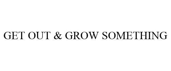 Trademark Logo GET OUT & GROW SOMETHING