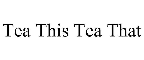 Trademark Logo TEA THIS TEA THAT