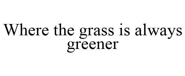 Trademark Logo WHERE THE GRASS IS ALWAYS GREENER