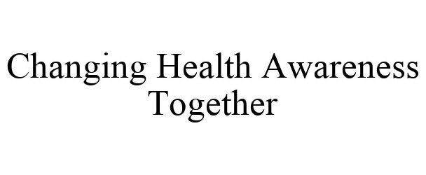 Trademark Logo CHANGING HEALTH AWARENESS TOGETHER
