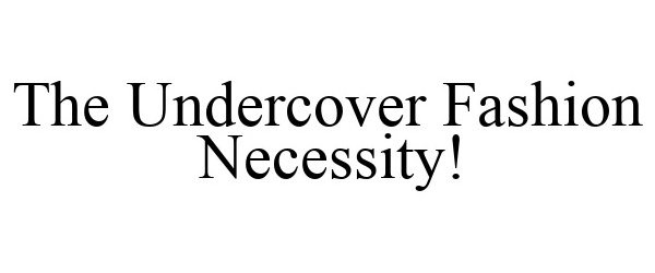 Trademark Logo THE UNDERCOVER FASHION NECESSITY!