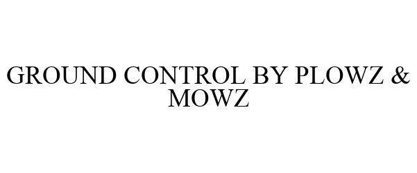 Trademark Logo GROUND CONTROL BY PLOWZ & MOWZ