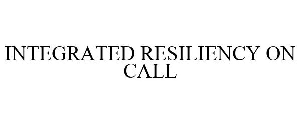 Trademark Logo INTEGRATED RESILIENCY ON CALL