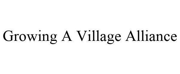 Trademark Logo GROWING A VILLAGE ALLIANCE