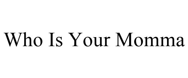 Trademark Logo WHO IS YOUR MOMMA