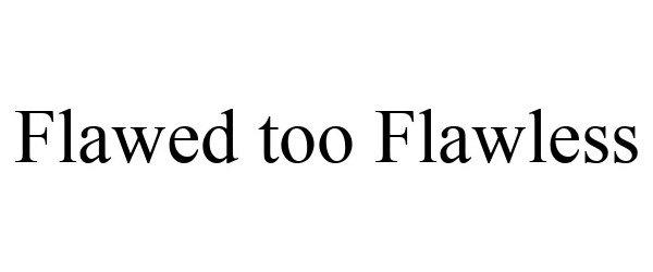 Trademark Logo FLAWED TOO FLAWLESS