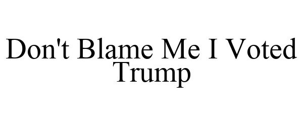 Trademark Logo DON'T BLAME ME I VOTED TRUMP