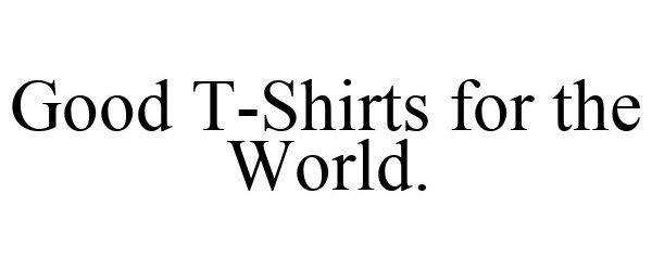 Trademark Logo GOOD T-SHIRTS FOR THE WORLD.