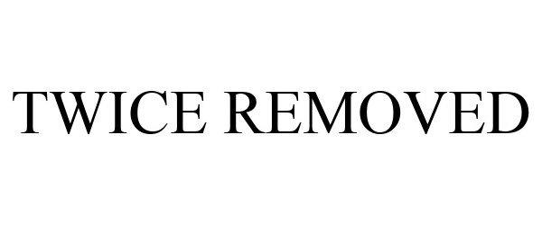 Trademark Logo TWICE REMOVED