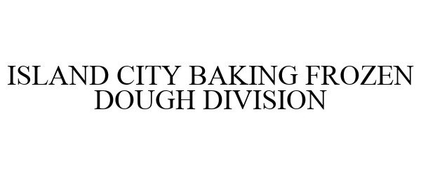 Trademark Logo ISLAND CITY BAKING FROZEN DOUGH DIVISION