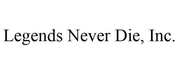 Trademark Logo LEGENDS NEVER DIE, INC.