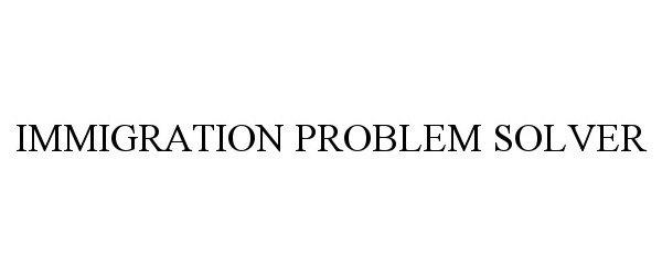 Trademark Logo IMMIGRATION PROBLEM SOLVER