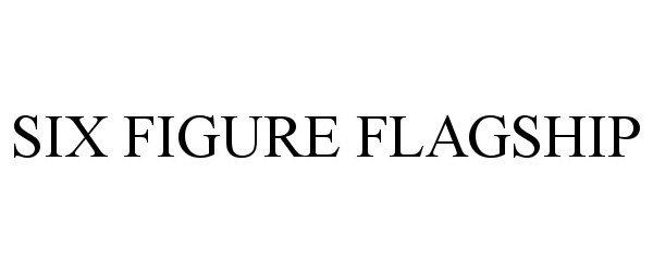 Trademark Logo SIX FIGURE FLAGSHIP