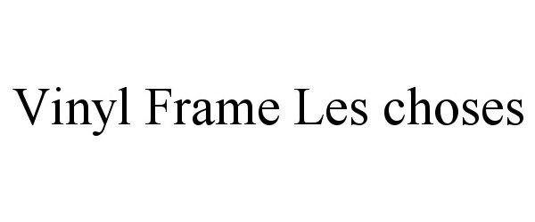 Trademark Logo VINYL FRAME LES CHOSES