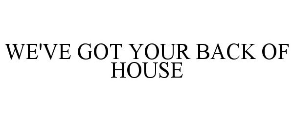 WE'VE GOT YOUR BACK OF HOUSE