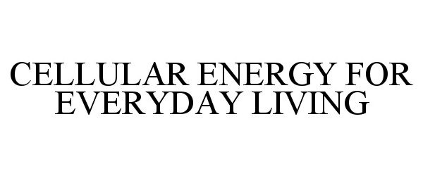 CELLULAR ENERGY FOR EVERYDAY LIVING