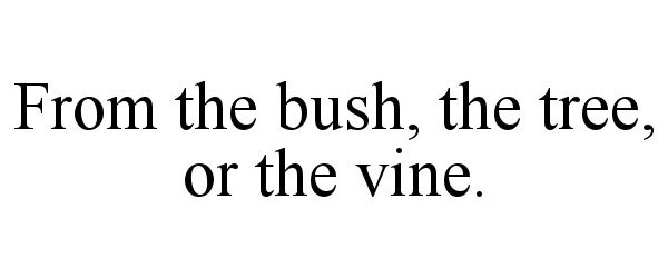 Trademark Logo FROM THE BUSH, THE TREE, OR THE VINE.