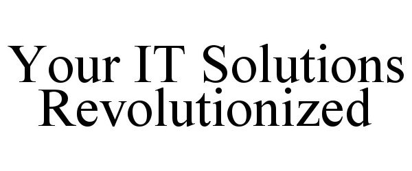 Trademark Logo YOUR IT SOLUTIONS REVOLUTIONIZED