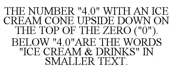 """Trademark Logo THE NUMBER """"4.0"""" WITH AN ICE CREAM CONE UPSIDE DOWN ON THE TOP OF THE ZERO (""""0""""). BELOW """"4.0""""ARE THE WORDS """"ICE CREAM & DRINKS"""" IN SMALLER TEXT."""
