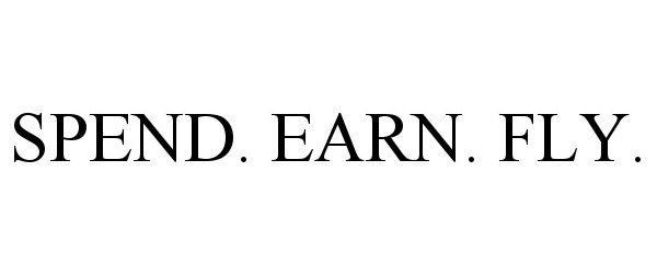 Trademark Logo SPEND. EARN. FLY.