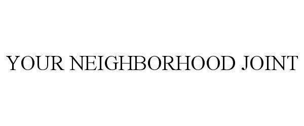 Trademark Logo YOUR NEIGHBORHOOD JOINT