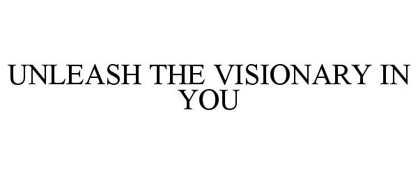 Trademark Logo UNLEASH THE VISIONARY IN YOU